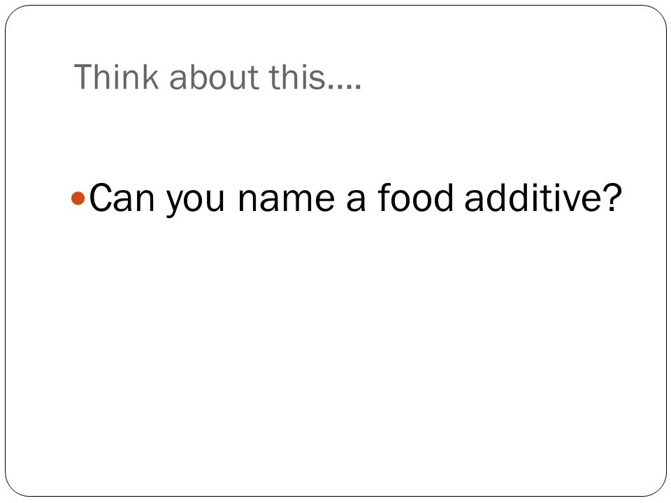Think about this…. Can you name a food additive