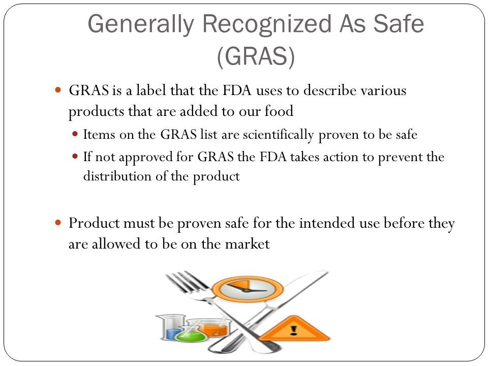 Generally Recognized As Safe (GRAS) GRAS is a label that the FDA uses to describe various products that are added to our food Items on the GRAS list are scientifically proven to be safe If not approved for GRAS the FDA takes action to prevent the distribution of the product Product must be proven safe for the intended use before they are allowed to be on the market