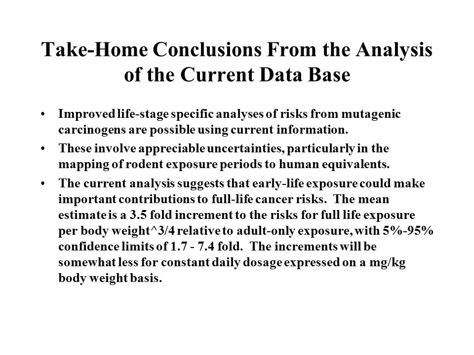 Take-Home Conclusions From the Analysis of the Current Data Base Improved life-stage specific analyses of risks from mutagenic carcinogens are possibl