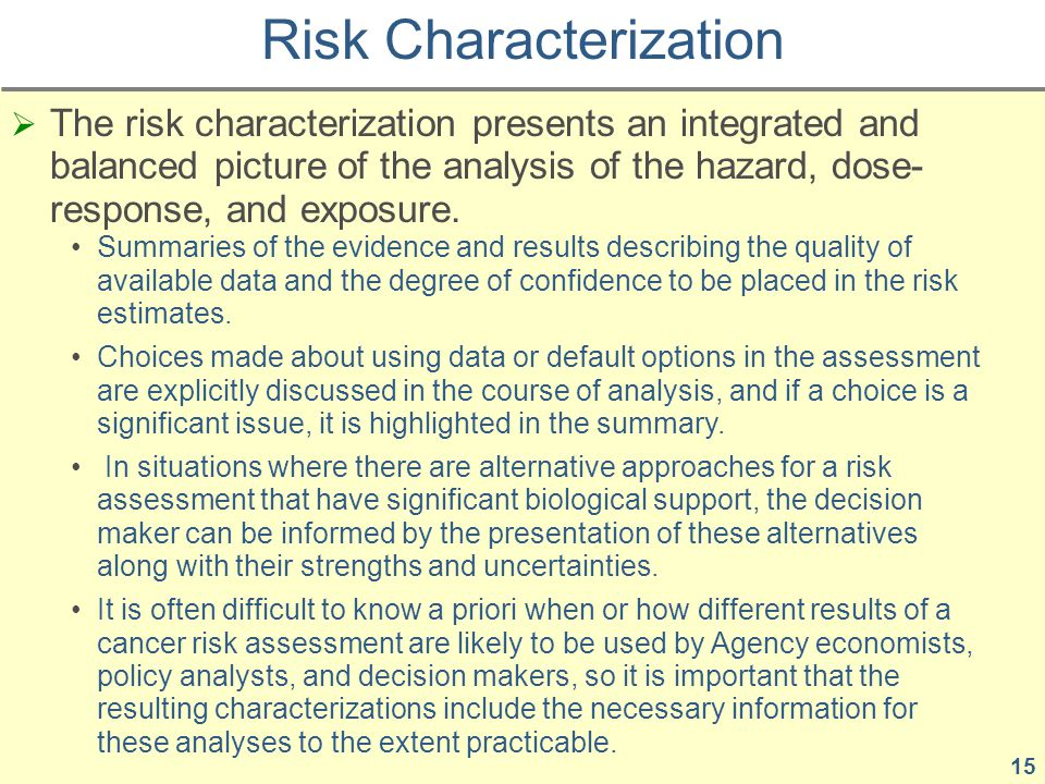  The risk characterization presents an integrated and balanced picture of the analysis of the hazard, dose- response, and exposure.