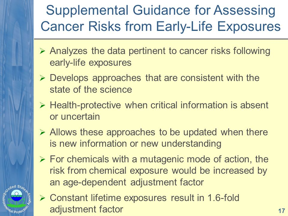  Analyzes the data pertinent to cancer risks following early-life exposures  Develops approaches that are consistent with the state of the science  Health-protective when critical information is absent or uncertain  Allows these approaches to be updated when there is new information or new understanding  For chemicals with a mutagenic mode of action, the risk from chemical exposure would be increased by an age-dependent adjustment factor  Constant lifetime exposures result in 1.6-fold adjustment factor Supplemental Guidance for Assessing Cancer Risks from Early-Life Exposures 17