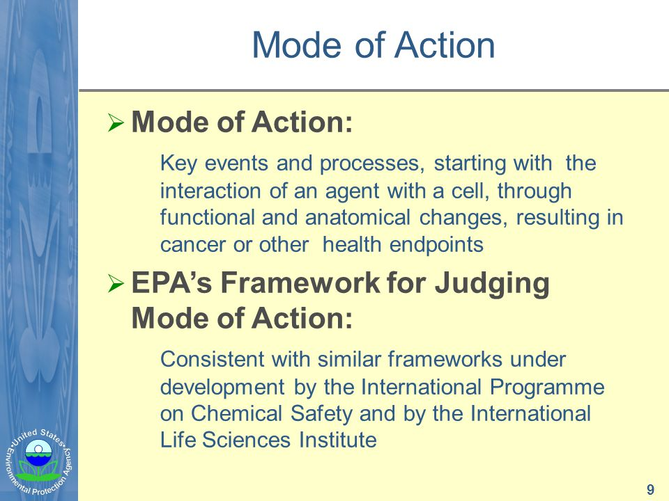 Mode of Action  Mode of Action: Key events and processes, starting with the interaction of an agent with a cell, through functional and anatomical changes, resulting in cancer or other health endpoints  EPA's Framework for Judging Mode of Action: Consistent with similar frameworks under development by the International Programme on Chemical Safety and by the International Life Sciences Institute 9