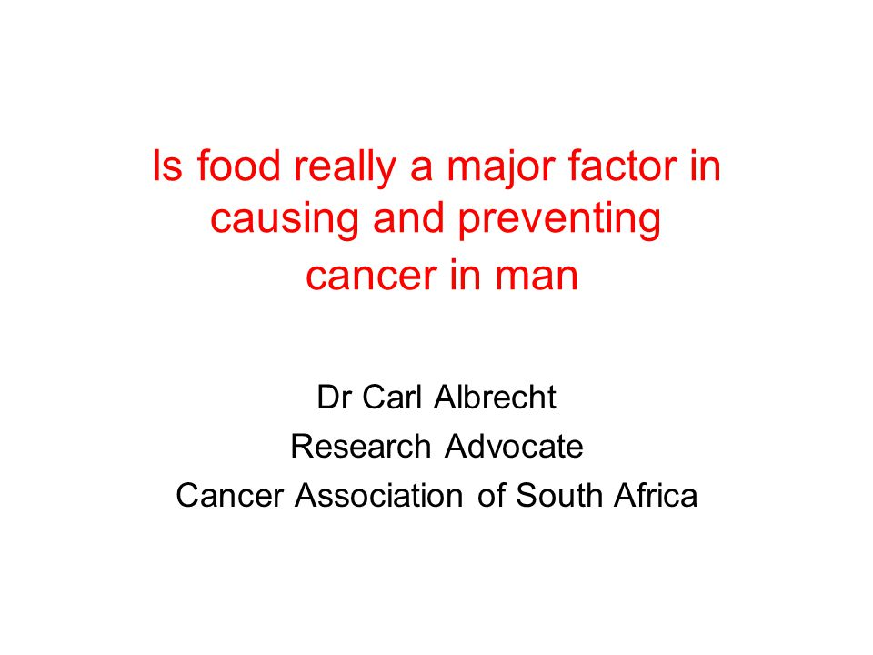 Is food really a major factor in causing and preventing cancer in man Dr Carl Albrecht Research Advocate Cancer Association of South Africa