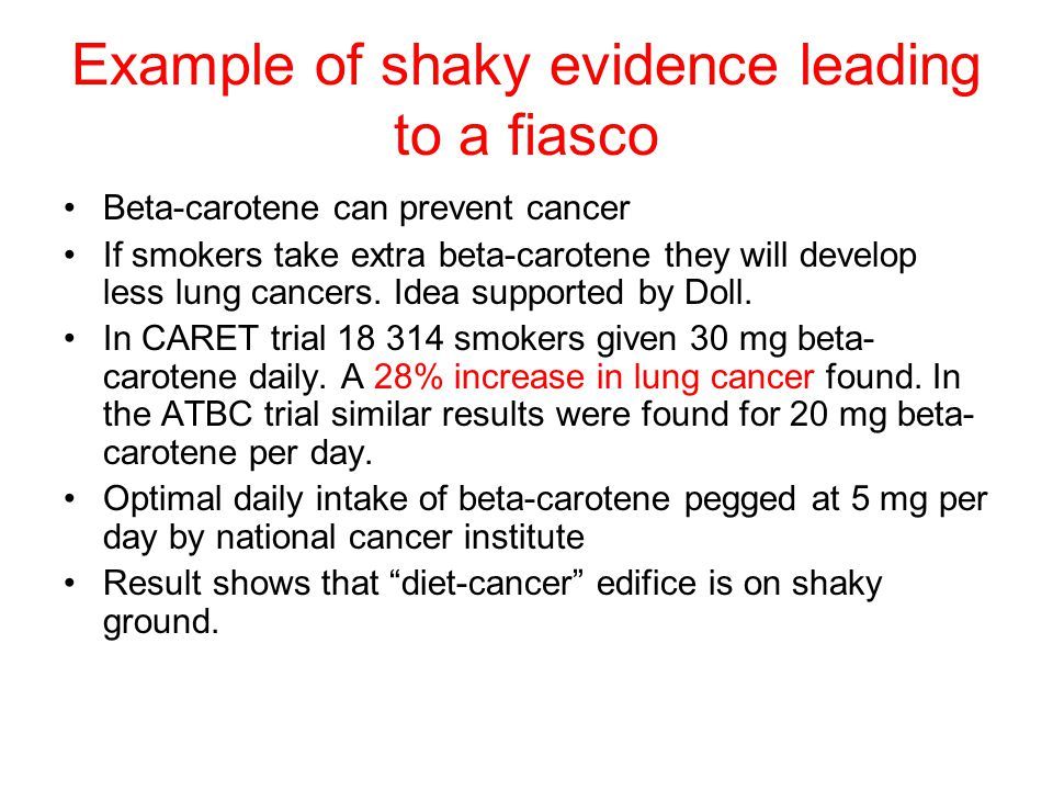 Example of shaky evidence leading to a fiasco Beta-carotene can prevent cancer If smokers take extra beta-carotene they will develop less lung cancers.