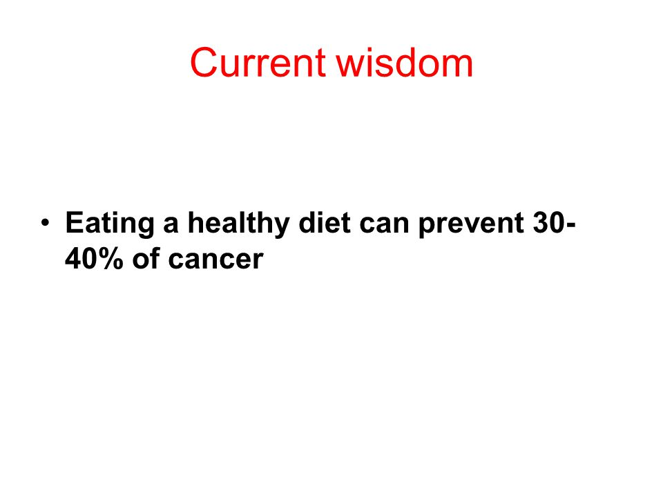 Current wisdom Eating a healthy diet can prevent 30- 40% of cancer