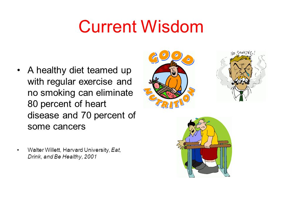 Current Wisdom A healthy diet teamed up with regular exercise and no smoking can eliminate 80 percent of heart disease and 70 percent of some cancers Walter Willett, Harvard University, Eat, Drink, and Be Healthy, 2001