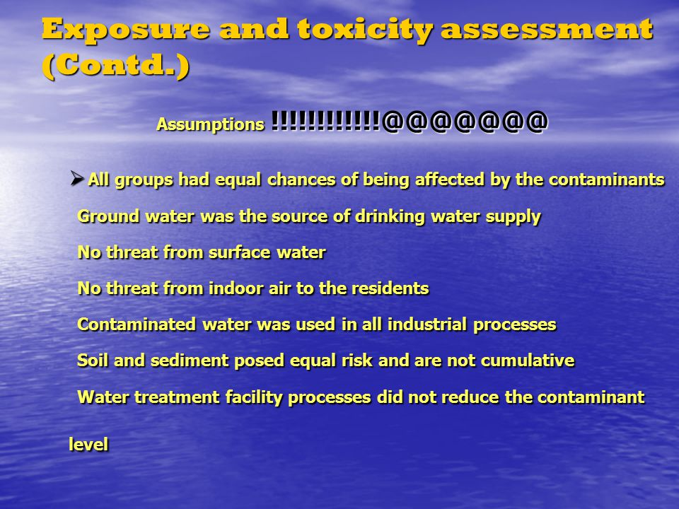 Exposure and toxicity assessment (Contd.)  All groups had equal chances of being affected by the contaminants Ground water was the source of drinking water supply No threat from surface water No threat from indoor air to the residents Contaminated water was used in all industrial processes Soil and sediment posed equal risk and are not cumulative Water treatment facility processes did not reduce the contaminant level Assumptions !!!!!!!!!!!!@@@@@@@