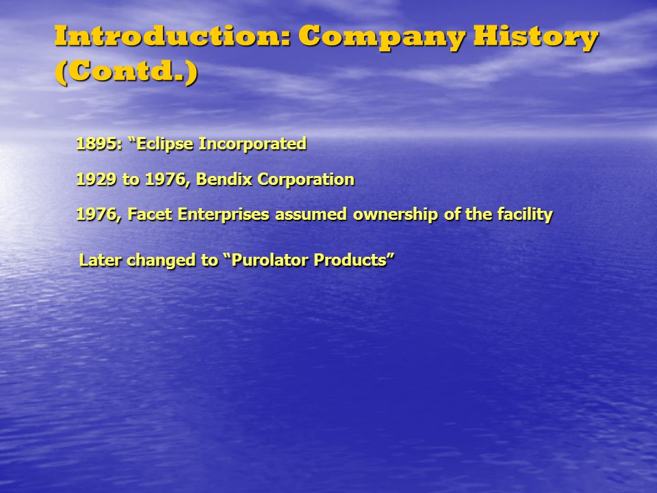 Introduction: Company History (Contd.) 1895: Eclipse Incorporated 1929 to 1976, Bendix Corporation 1976, Facet Enterprises assumed ownership of the facility Later changed to Purolator Products 1895: Eclipse Incorporated 1929 to 1976, Bendix Corporation 1976, Facet Enterprises assumed ownership of the facility Later changed to Purolator Products