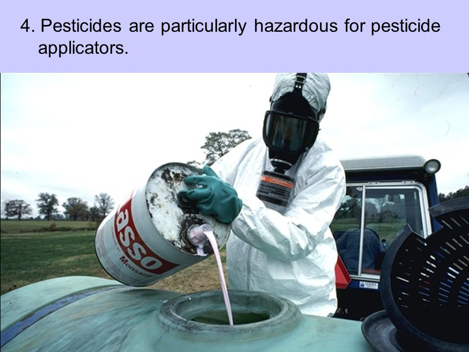 4. Pesticides are particularly hazardous for pesticide applicators.