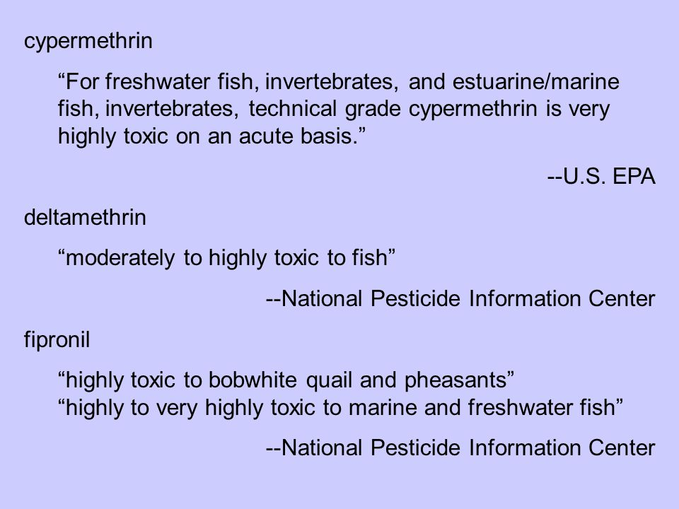 "cypermethrin ""For freshwater fish, invertebrates, and estuarine/marine fish, invertebrates, technical grade cypermethrin is very highly toxic on an ac"