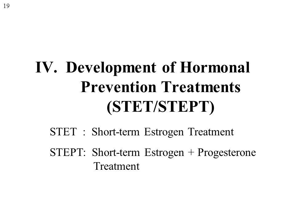 IV. Development of Hormonal Prevention Treatments (STET/STEPT) STET : Short-term Estrogen Treatment STEPT: Short-term Estrogen + Progesterone Treatmen