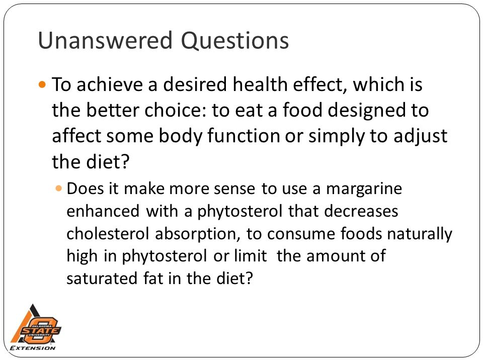 Unanswered Questions To achieve a desired health effect, which is the better choice: to eat a food designed to affect some body function or simply to