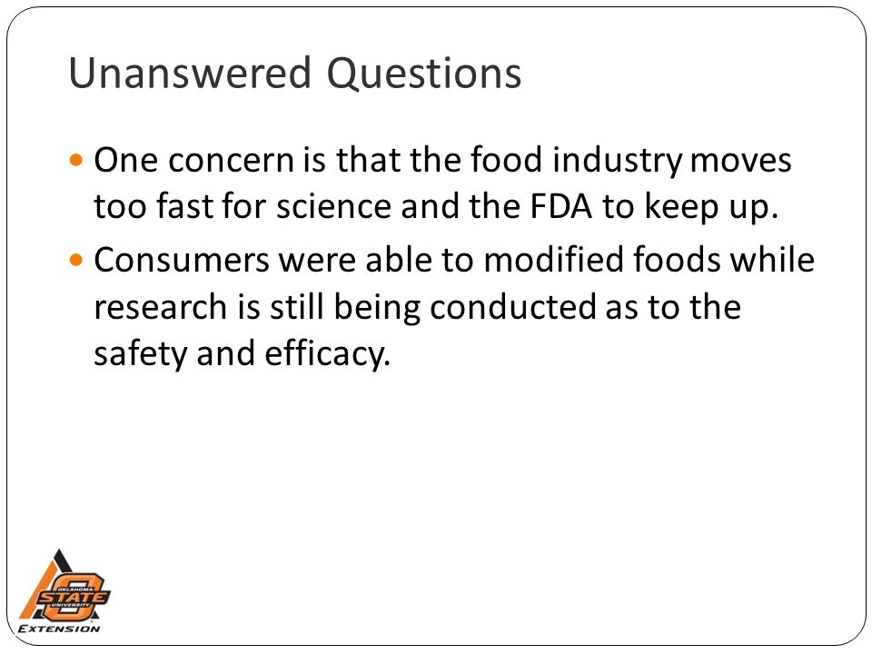 Unanswered Questions One concern is that the food industry moves too fast for science and the FDA to keep up. Consumers were able to modified foods wh