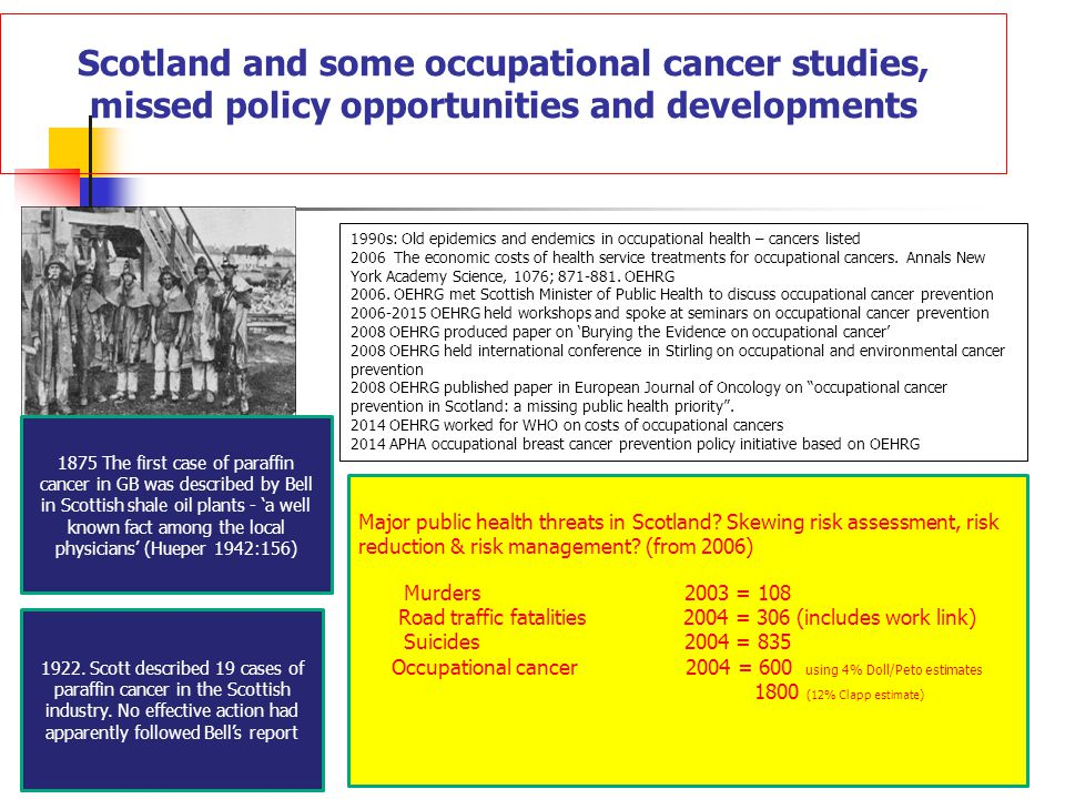 Scotland and some occupational cancer studies, missed policy opportunities and developments 1875 The first case of paraffin cancer in GB was described by Bell in Scottish shale oil plants - 'a well known fact among the local physicians' (Hueper 1942:156) 1922.