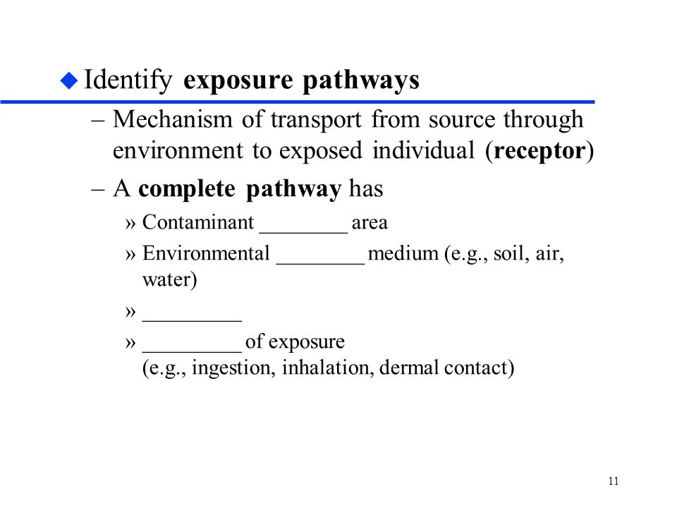 11 u Identify exposure pathways –Mechanism of transport from source through environment to exposed individual (receptor) –A complete pathway has »Contaminant ________ area »Environmental ________ medium (e.g., soil, air, water) »_________ »_________ of exposure (e.g., ingestion, inhalation, dermal contact)