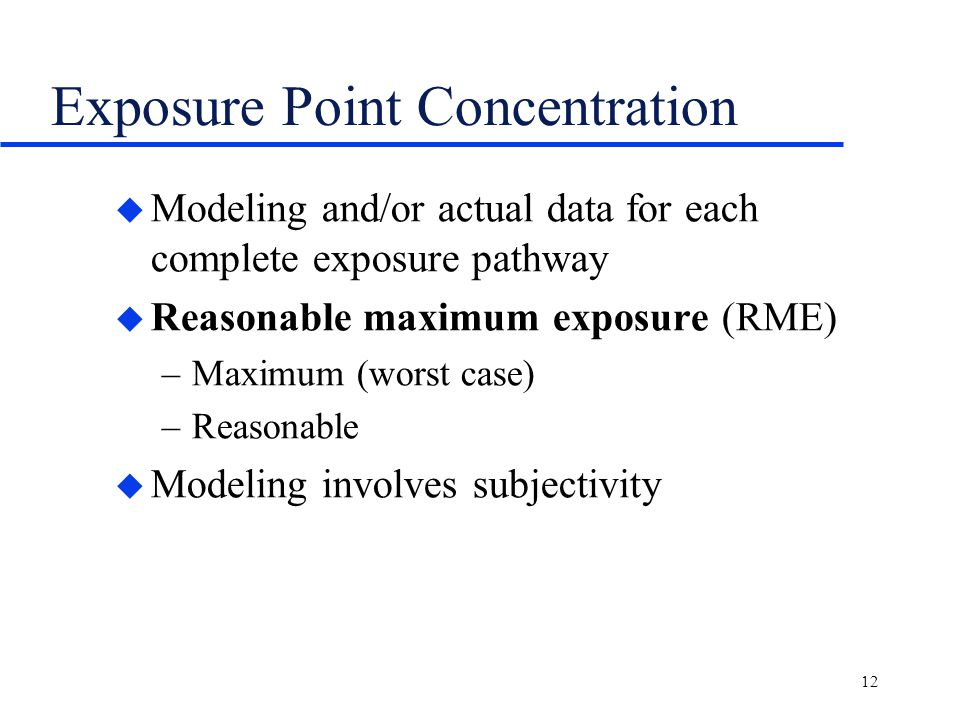 12 Exposure Point Concentration u Modeling and/or actual data for each complete exposure pathway u Reasonable maximum exposure (RME) –Maximum (worst case) –Reasonable u Modeling involves subjectivity