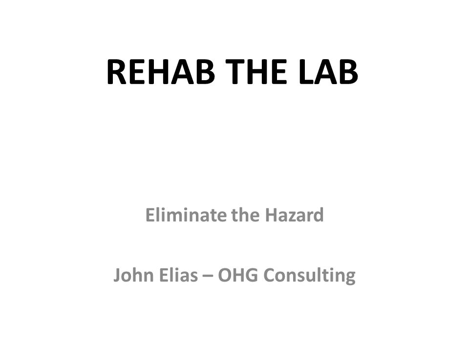 REHAB THE LAB Eliminate the Hazard John Elias – OHG Consulting