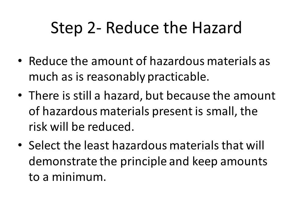 Step 2- Reduce the Hazard Reduce the amount of hazardous materials as much as is reasonably practicable. There is still a hazard, but because the amou