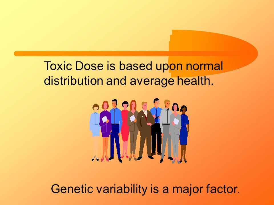 Toxic Dose is based upon normal distribution and average health. Genetic variability is a major factor.