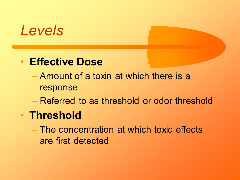 Levels Effective Dose –Amount of a toxin at which there is a response –Referred to as threshold or odor threshold Threshold –The concentration at whic