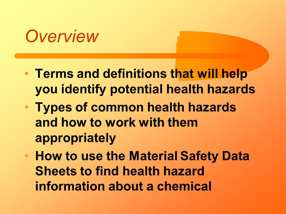 Overview Terms and definitions that will help you identify potential health hazards Types of common health hazards and how to work with them appropria