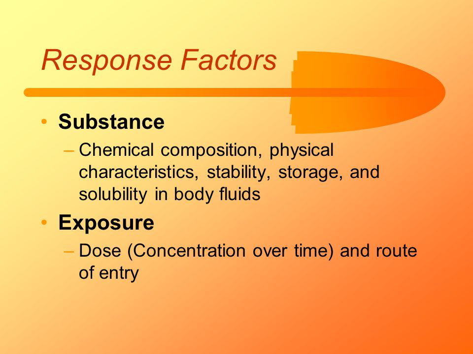 Response Factors Substance –Chemical composition, physical characteristics, stability, storage, and solubility in body fluids Exposure –Dose (Concentr