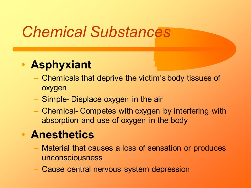 Chemical Substances Asphyxiant –Chemicals that deprive the victim's body tissues of oxygen –Simple- Displace oxygen in the air –Chemical- Competes wit