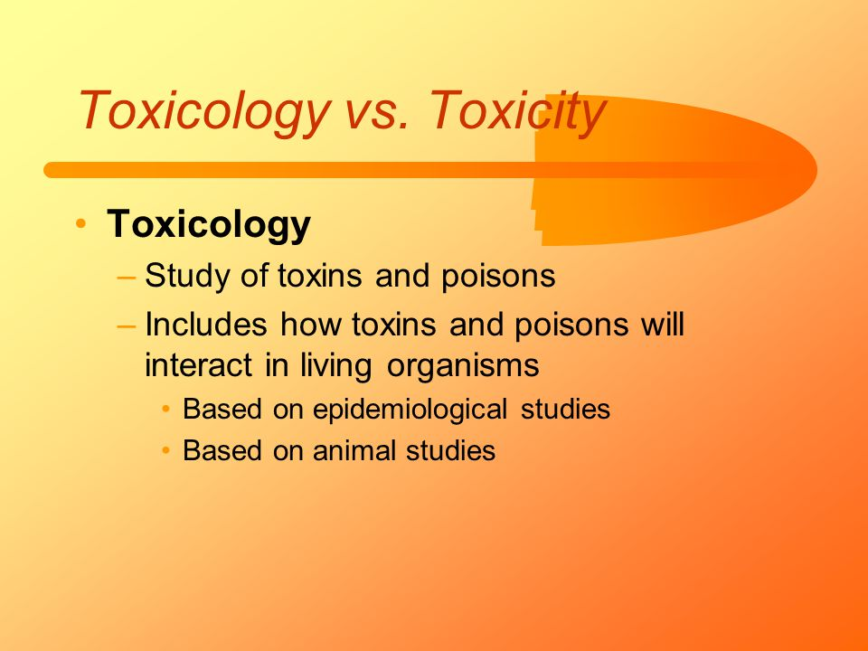 Toxicology vs. Toxicity Toxicology –Study of toxins and poisons –Includes how toxins and poisons will interact in living organisms Based on epidemiolo