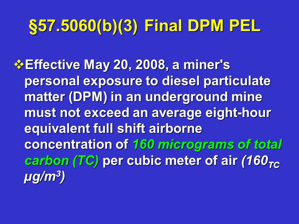 §57.5060(b)(3) Final DPM PEL vEffective May 20, 2008, a miner s personal exposure to diesel particulate matter (DPM) in an underground mine must not exceed an average eight-hour equivalent full shift airborne concentration of 160 micrograms of total carbon (TC) per cubic meter of air (160 TC µg/m 3 )
