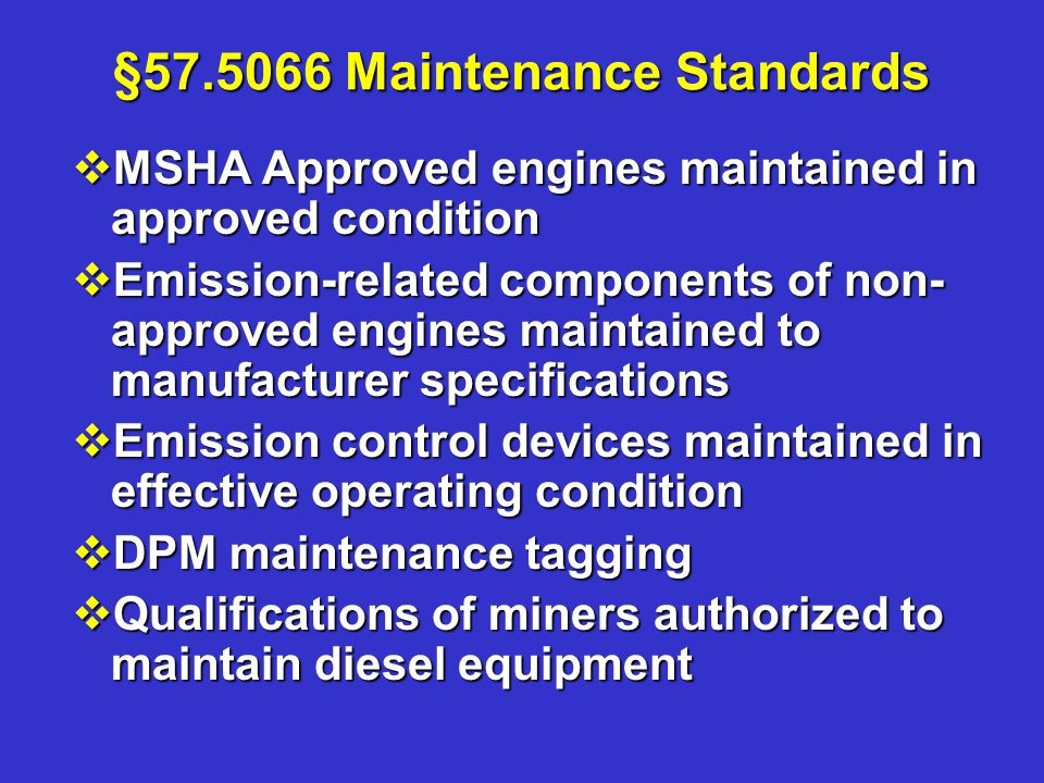 §57.5066 Maintenance Standards vMSHA Approved engines maintained in approved condition vEmission-related components of non- approved engines maintained to manufacturer specifications vEmission control devices maintained in effective operating condition vDPM maintenance tagging vQualifications of miners authorized to maintain diesel equipment