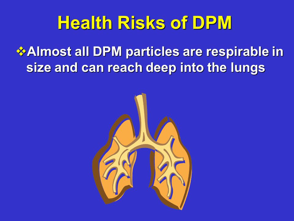 Health Risks of DPM vAlmost all DPM particles are respirable in size and can reach deep into the lungs