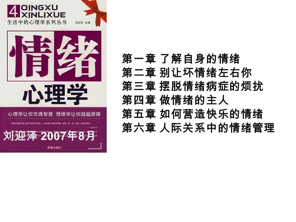 刘迎泽 2007 年 8 月 第一章 了解自身的情绪 第二章 别让坏情绪左右你 第三章 摆脱情绪病症的烦扰 第四章 做情绪的主人 第五章 如何营造快乐的情绪 第六章 人际关系中的情绪管理