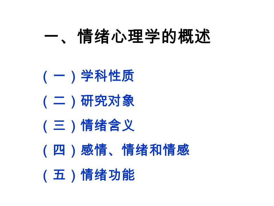 一、情绪心理学的概述 (一)学科性质 (二)研究对象 (三)情绪含义 (四)感情、情绪和情感 (五)情绪功能