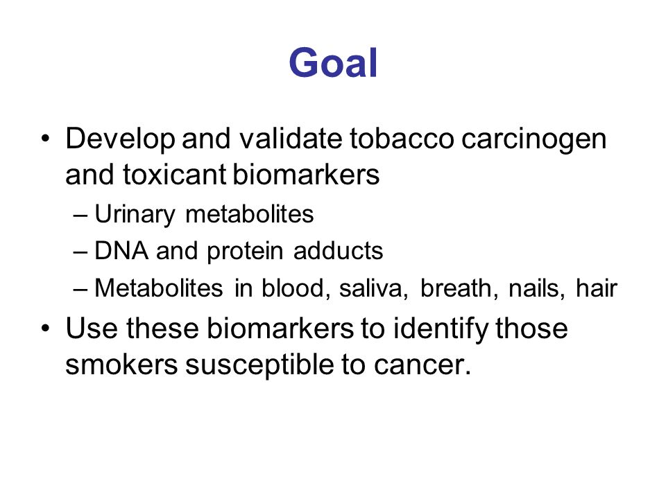 Goal Develop and validate tobacco carcinogen and toxicant biomarkers –Urinary metabolites –DNA and protein adducts –Metabolites in blood, saliva, breath, nails, hair Use these biomarkers to identify those smokers susceptible to cancer.