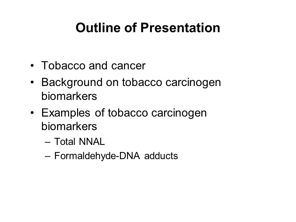 Outline of Presentation Tobacco and cancer Background on tobacco carcinogen biomarkers Examples of tobacco carcinogen biomarkers –Total NNAL –Formalde