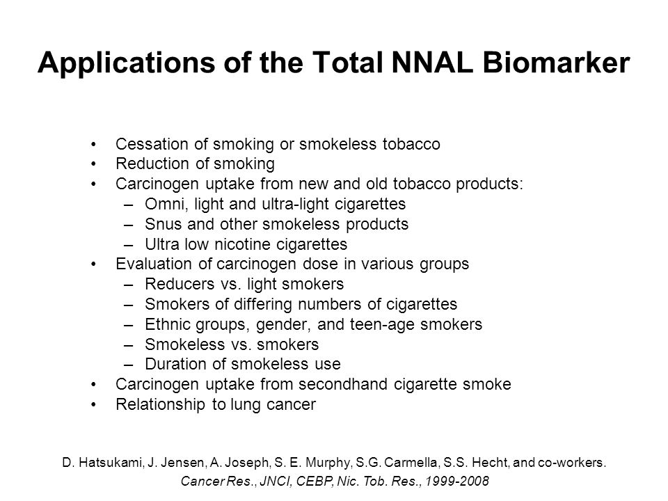 Applications of the Total NNAL Biomarker Cessation of smoking or smokeless tobacco Reduction of smoking Carcinogen uptake from new and old tobacco products: –Omni, light and ultra-light cigarettes –Snus and other smokeless products –Ultra low nicotine cigarettes Evaluation of carcinogen dose in various groups –Reducers vs.
