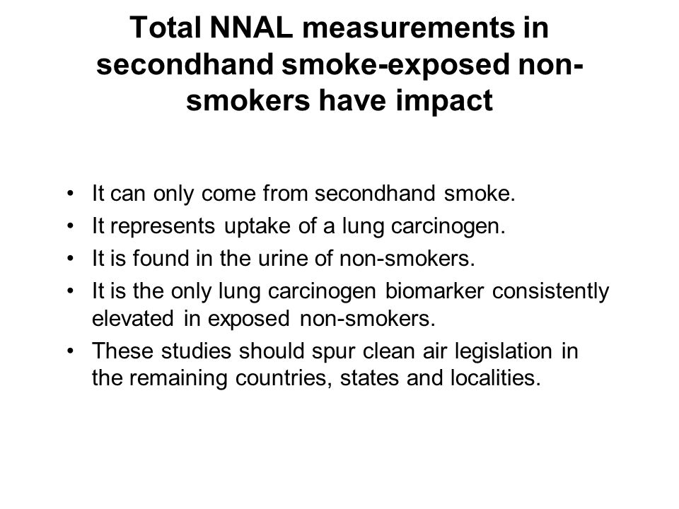 Total NNAL measurements in secondhand smoke-exposed non- smokers have impact It can only come from secondhand smoke. It represents uptake of a lung ca