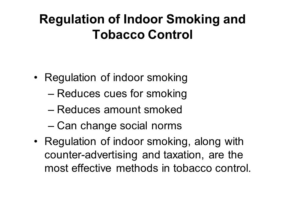 Regulation of Indoor Smoking and Tobacco Control Regulation of indoor smoking –Reduces cues for smoking –Reduces amount smoked –Can change social norm