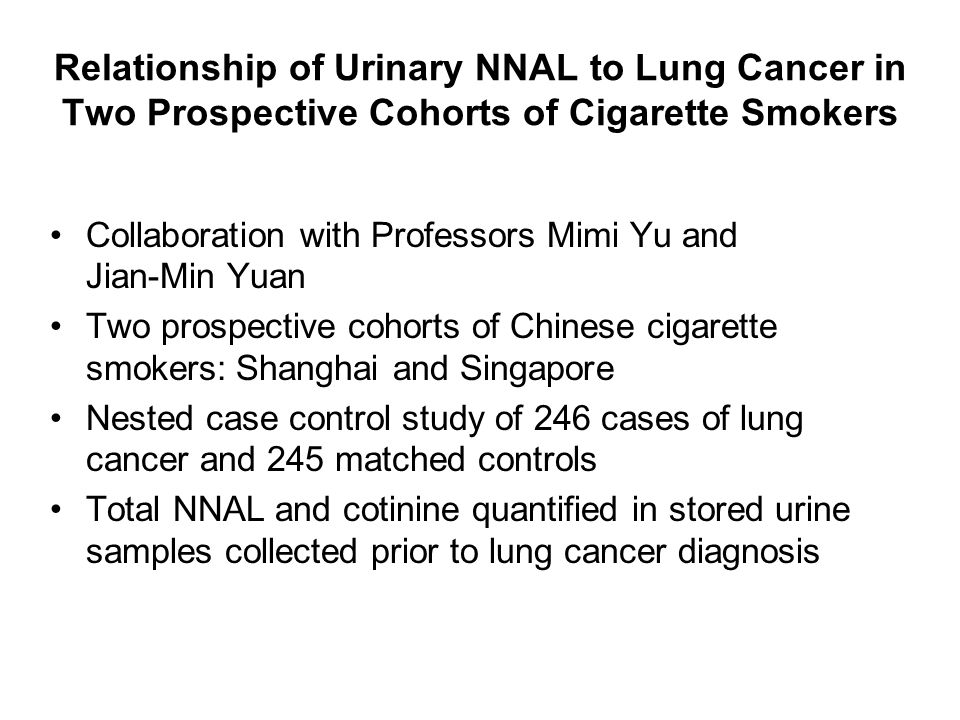 Relationship of Urinary NNAL to Lung Cancer in Two Prospective Cohorts of Cigarette Smokers Collaboration with Professors Mimi Yu and Jian-Min Yuan Two prospective cohorts of Chinese cigarette smokers: Shanghai and Singapore Nested case control study of 246 cases of lung cancer and 245 matched controls Total NNAL and cotinine quantified in stored urine samples collected prior to lung cancer diagnosis