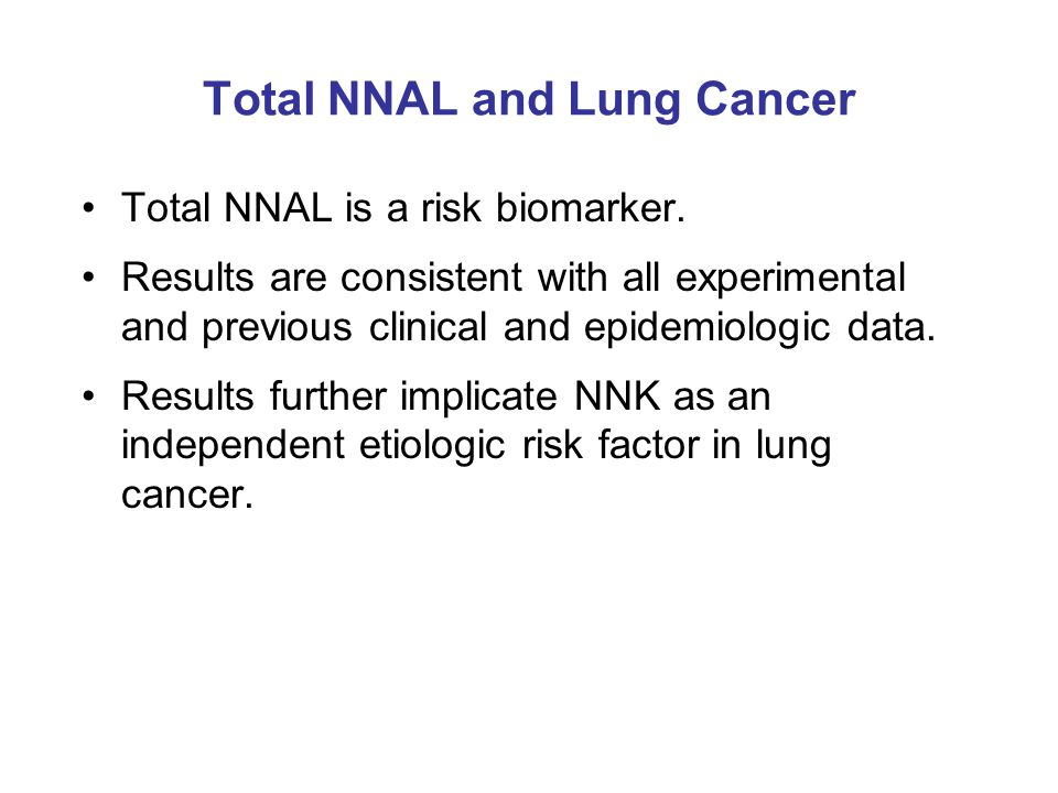 Total NNAL and Lung Cancer Total NNAL is a risk biomarker. Results are consistent with all experimental and previous clinical and epidemiologic data.