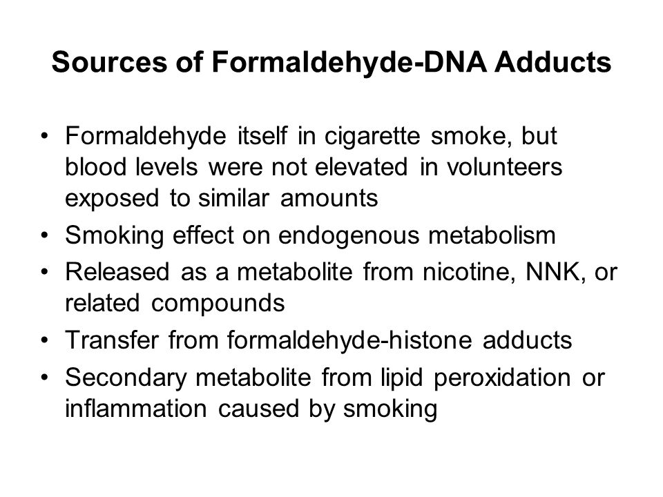 Sources of Formaldehyde-DNA Adducts Formaldehyde itself in cigarette smoke, but blood levels were not elevated in volunteers exposed to similar amounts Smoking effect on endogenous metabolism Released as a metabolite from nicotine, NNK, or related compounds Transfer from formaldehyde-histone adducts Secondary metabolite from lipid peroxidation or inflammation caused by smoking
