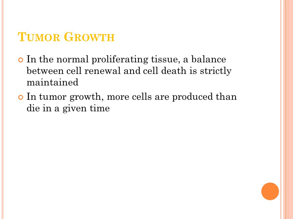 T UMOR G ROWTH In the normal proliferating tissue, a balance between cell renewal and cell death is strictly maintained In tumor growth, more cells are produced than die in a given time