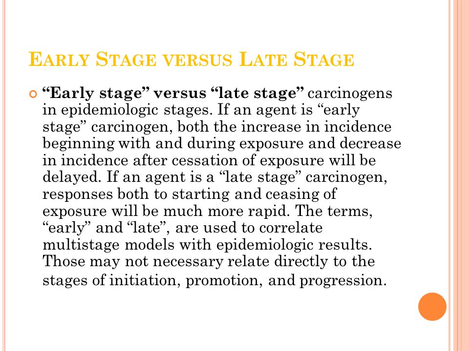 E ARLY S TAGE VERSUS L ATE S TAGE Early stage versus late stage carcinogens in epidemiologic stages.