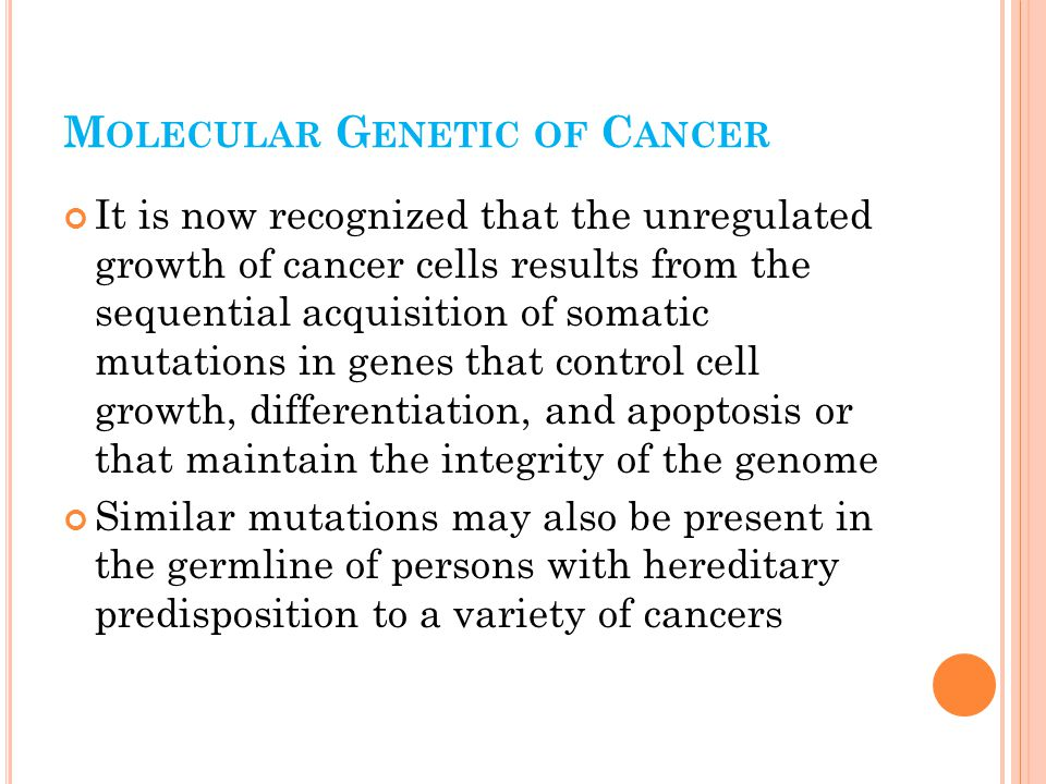 M OLECULAR G ENETIC OF C ANCER It is now recognized that the unregulated growth of cancer cells results from the sequential acquisition of somatic mutations in genes that control cell growth, differentiation, and apoptosis or that maintain the integrity of the genome Similar mutations may also be present in the germline of persons with hereditary predisposition to a variety of cancers