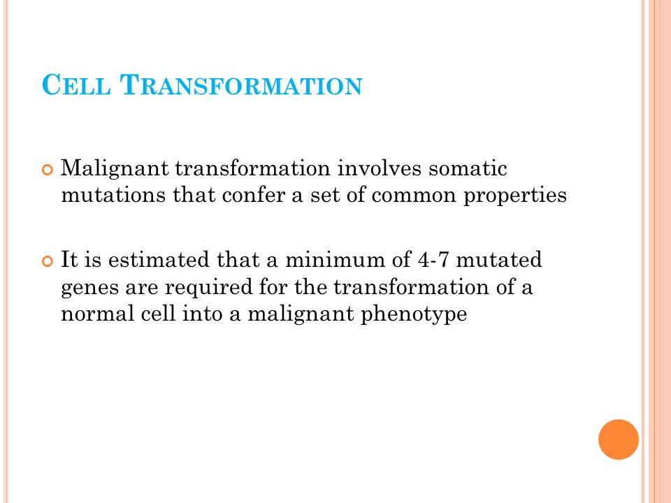 C ELL T RANSFORMATION Malignant transformation involves somatic mutations that confer a set of common properties It is estimated that a minimum of 4-7