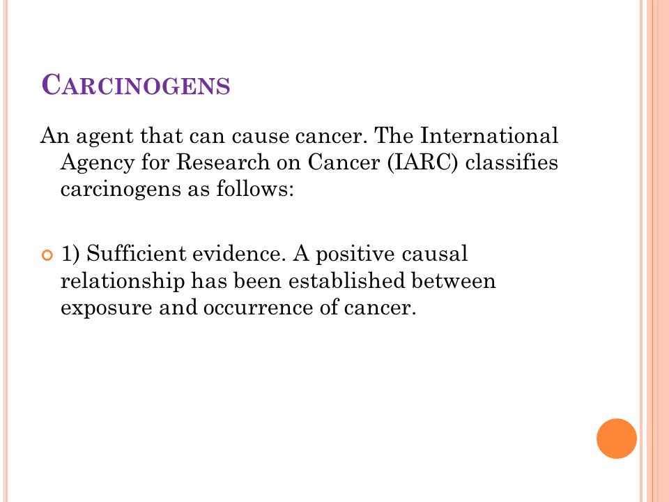 C ARCINOGENS An agent that can cause cancer. The International Agency for Research on Cancer (IARC) classifies carcinogens as follows: 1) Sufficient e