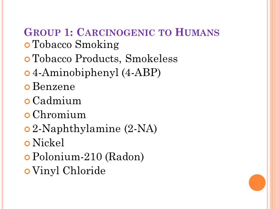 G ROUP 1: C ARCINOGENIC TO H UMANS Tobacco Smoking Tobacco Products, Smokeless 4-Aminobiphenyl (4-ABP) Benzene Cadmium Chromium 2-Naphthylamine (2-NA) Nickel Polonium-210 (Radon) Vinyl Chloride