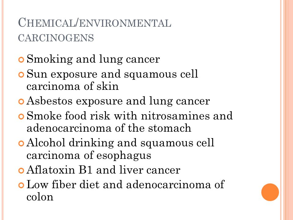 C HEMICAL / ENVIRONMENTAL CARCINOGENS Smoking and lung cancer Sun exposure and squamous cell carcinoma of skin Asbestos exposure and lung cancer Smoke food risk with nitrosamines and adenocarcinoma of the stomach Alcohol drinking and squamous cell carcinoma of esophagus Aflatoxin B1 and liver cancer Low fiber diet and adenocarcinoma of colon