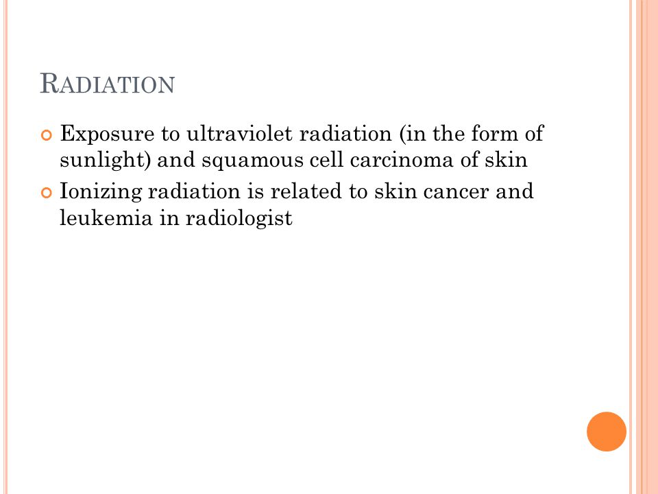 R ADIATION Exposure to ultraviolet radiation (in the form of sunlight) and squamous cell carcinoma of skin Ionizing radiation is related to skin cancer and leukemia in radiologist