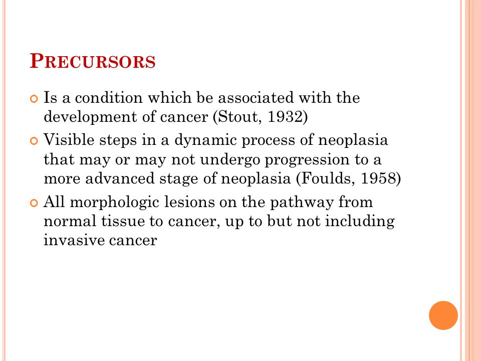 P RECURSORS Is a condition which be associated with the development of cancer (Stout, 1932) Visible steps in a dynamic process of neoplasia that may o